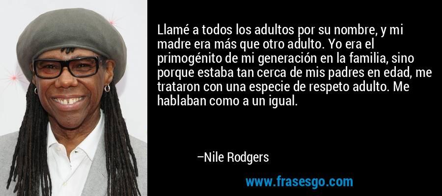 Llamé a todos los adultos por su nombre, y mi madre era más que otro adulto. Yo era el primogénito de mi generación en la familia, sino porque estaba tan cerca de mis padres en edad, me trataron con una especie de respeto adulto. Me hablaban como a un igual. – Nile Rodgers