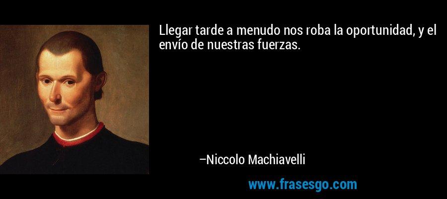 Llegar tarde a menudo nos roba la oportunidad, y el envío de nuestras fuerzas. – Niccolo Machiavelli
