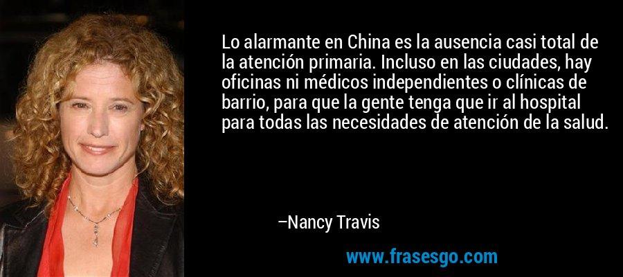 Lo alarmante en China es la ausencia casi total de la atención primaria. Incluso en las ciudades, hay oficinas ni médicos independientes o clínicas de barrio, para que la gente tenga que ir al hospital para todas las necesidades de atención de la salud. – Nancy Travis