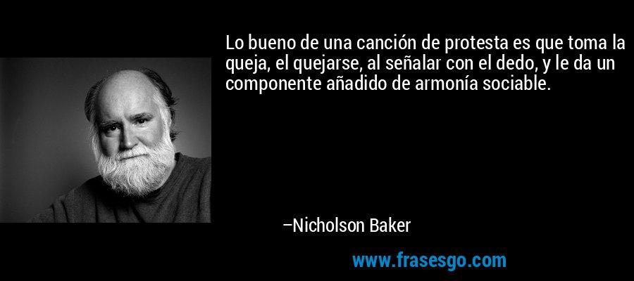 Lo bueno de una canción de protesta es que toma la queja, el quejarse, al señalar con el dedo, y le da un componente añadido de armonía sociable. – Nicholson Baker
