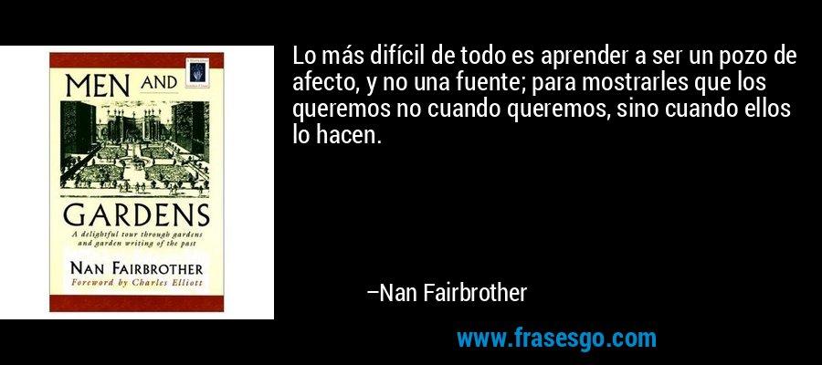 Lo más difícil de todo es aprender a ser un pozo de afecto, y no una fuente; para mostrarles que los queremos no cuando queremos, sino cuando ellos lo hacen. – Nan Fairbrother