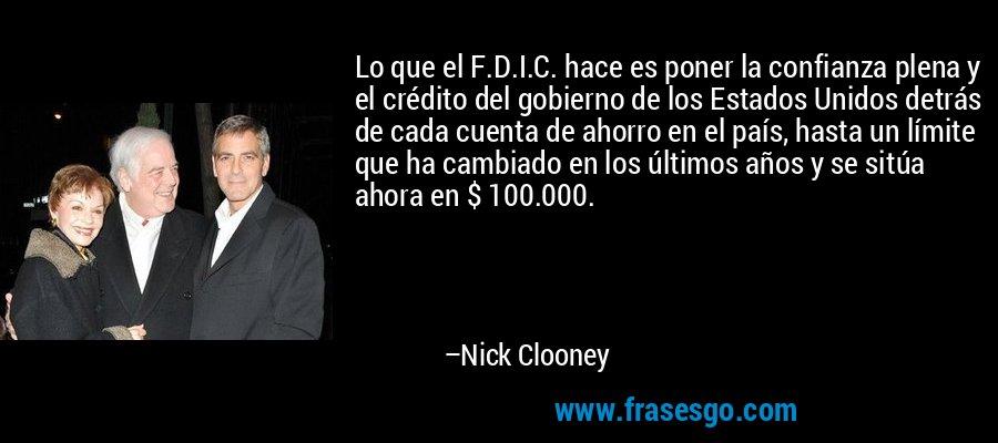 Lo que el F.D.I.C. hace es poner la confianza plena y el crédito del gobierno de los Estados Unidos detrás de cada cuenta de ahorro en el país, hasta un límite que ha cambiado en los últimos años y se sitúa ahora en $ 100.000. – Nick Clooney