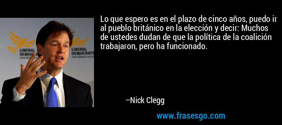 Lo que espero es en el plazo de cinco años, puedo ir al pueblo británico en la elección y decir: Muchos de ustedes dudan de que la política de la coalición trabajaron, pero ha funcionado. – Nick Clegg