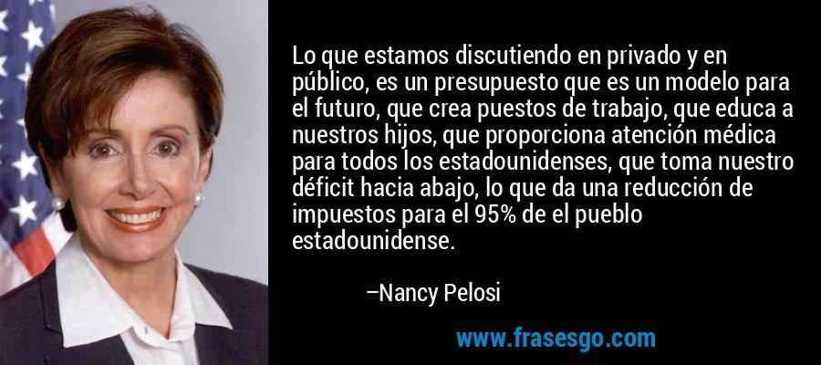 Lo que estamos discutiendo en privado y en público, es un presupuesto que es un modelo para el futuro, que crea puestos de trabajo, que educa a nuestros hijos, que proporciona atención médica para todos los estadounidenses, que toma nuestro déficit hacia abajo, lo que da una reducción de impuestos para el 95% de el pueblo estadounidense. – Nancy Pelosi