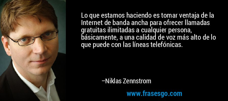 Lo que estamos haciendo es tomar ventaja de la Internet de banda ancha para ofrecer llamadas gratuitas ilimitadas a cualquier persona, básicamente, a una calidad de voz más alto de lo que puede con las líneas telefónicas. – Niklas Zennstrom
