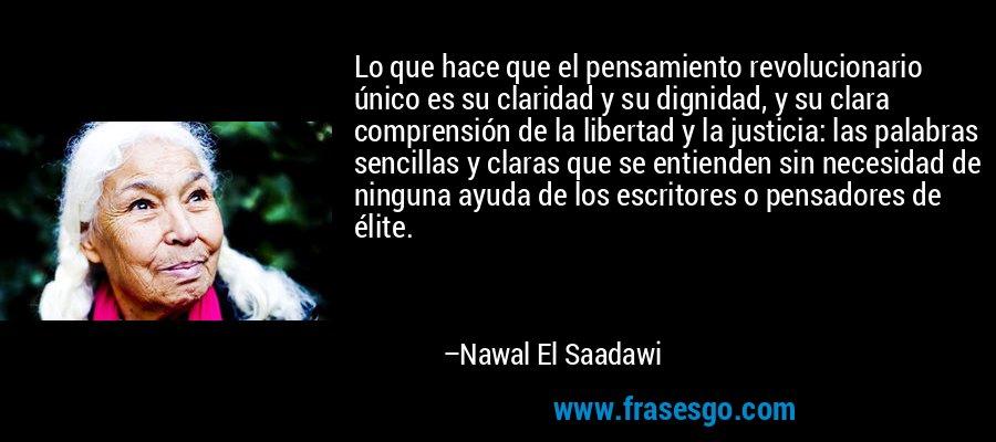 Lo que hace que el pensamiento revolucionario único es su claridad y su dignidad, y su clara comprensión de la libertad y la justicia: las palabras sencillas y claras que se entienden sin necesidad de ninguna ayuda de los escritores o pensadores de élite. – Nawal El Saadawi