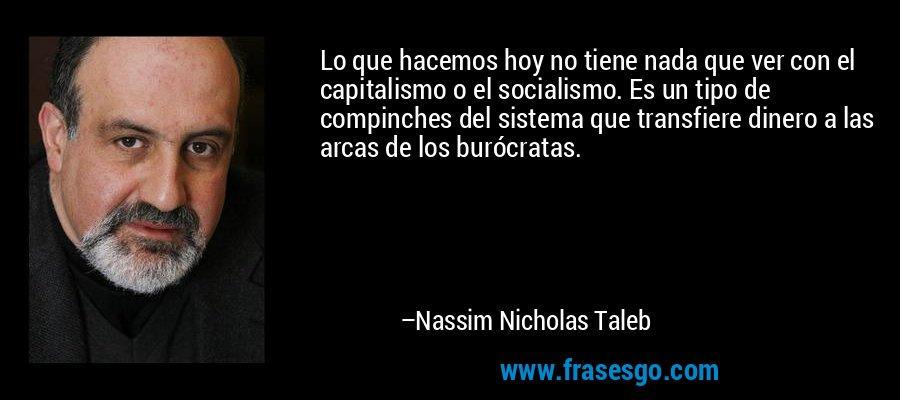 Lo que hacemos hoy no tiene nada que ver con el capitalismo o el socialismo. Es un tipo de compinches del sistema que transfiere dinero a las arcas de los burócratas. – Nassim Nicholas Taleb