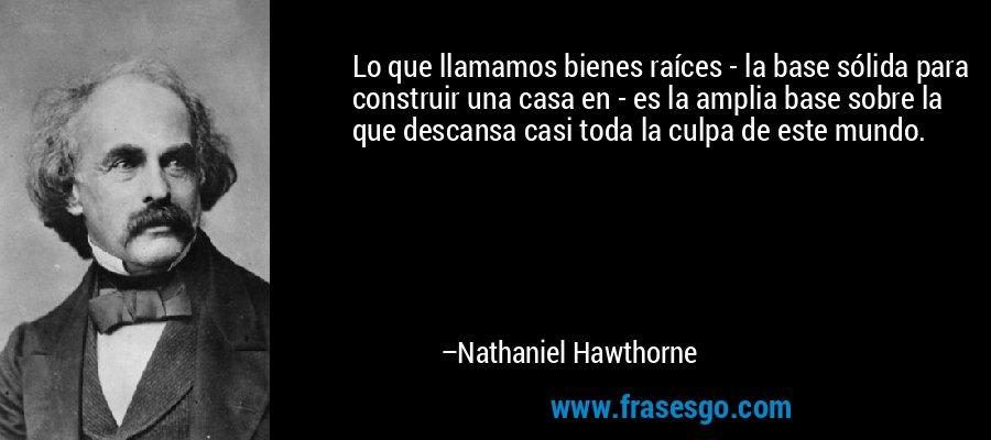 Lo que llamamos bienes raíces - la base sólida para construir una casa en - es la amplia base sobre la que descansa casi toda la culpa de este mundo. – Nathaniel Hawthorne