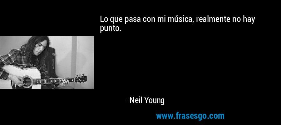 Lo que pasa con mi música, realmente no hay punto. – Neil Young