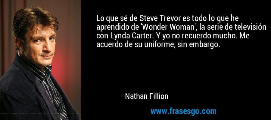 Lo que sé de Steve Trevor es todo lo que he aprendido de 'Wonder Woman', la serie de televisión con Lynda Carter. Y yo no recuerdo mucho. Me acuerdo de su uniforme, sin embargo. – Nathan Fillion