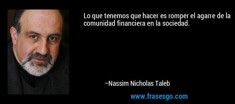 Lo que tenemos que hacer es romper el agarre de la comunidad financiera en la sociedad. – Nassim Nicholas Taleb
