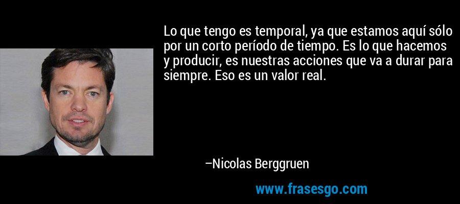 Lo que tengo es temporal, ya que estamos aquí sólo por un corto período de tiempo. Es lo que hacemos y producir, es nuestras acciones que va a durar para siempre. Eso es un valor real. – Nicolas Berggruen