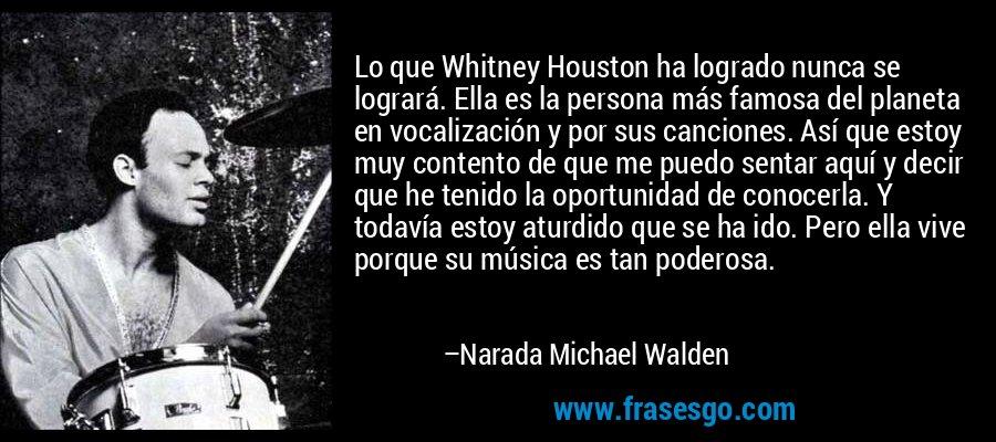 Lo que Whitney Houston ha logrado nunca se logrará. Ella es la persona más famosa del planeta en vocalización y por sus canciones. Así que estoy muy contento de que me puedo sentar aquí y decir que he tenido la oportunidad de conocerla. Y todavía estoy aturdido que se ha ido. Pero ella vive porque su música es tan poderosa. – Narada Michael Walden
