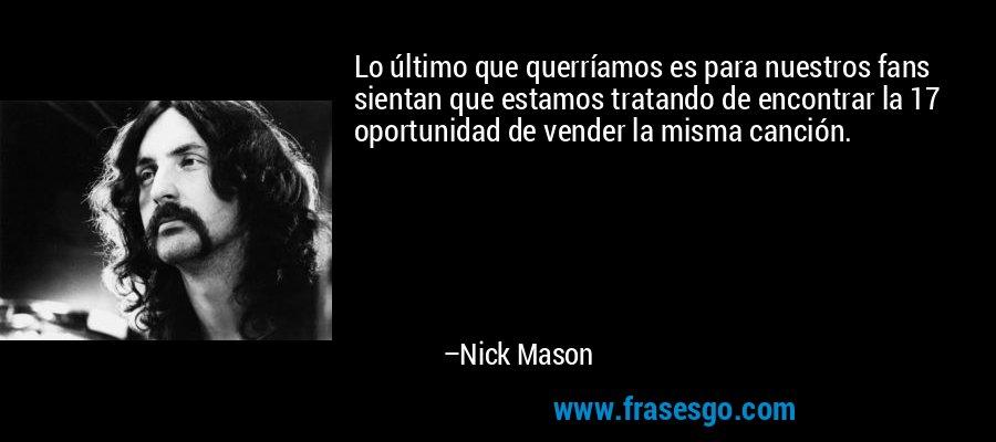 Lo último que querríamos es para nuestros fans sientan que estamos tratando de encontrar la 17 oportunidad de vender la misma canción. – Nick Mason