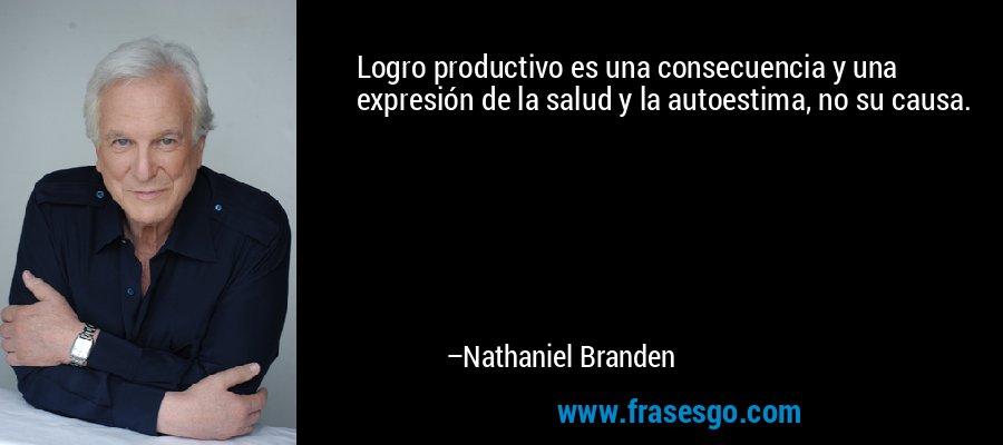 Logro productivo es una consecuencia y una expresión de la salud y la autoestima, no su causa. – Nathaniel Branden