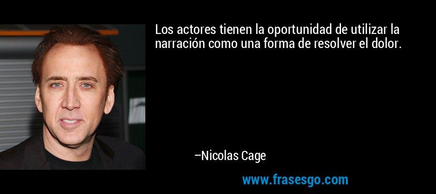 Los actores tienen la oportunidad de utilizar la narración como una forma de resolver el dolor. – Nicolas Cage