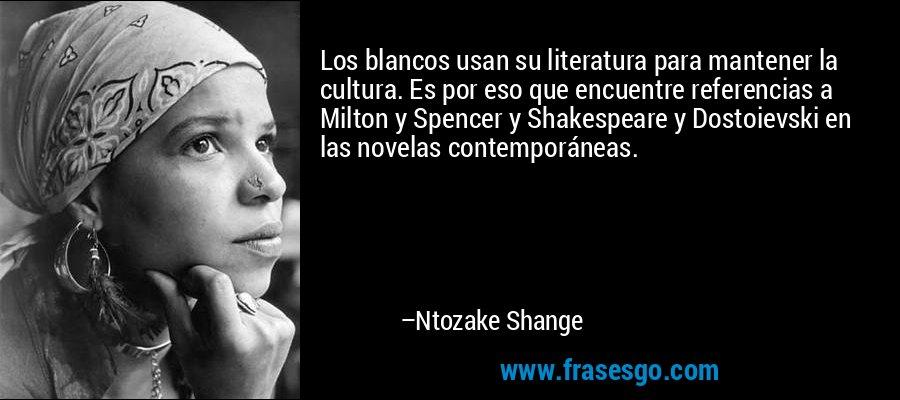 Los blancos usan su literatura para mantener la cultura. Es por eso que encuentre referencias a Milton y Spencer y Shakespeare y Dostoievski en las novelas contemporáneas. – Ntozake Shange
