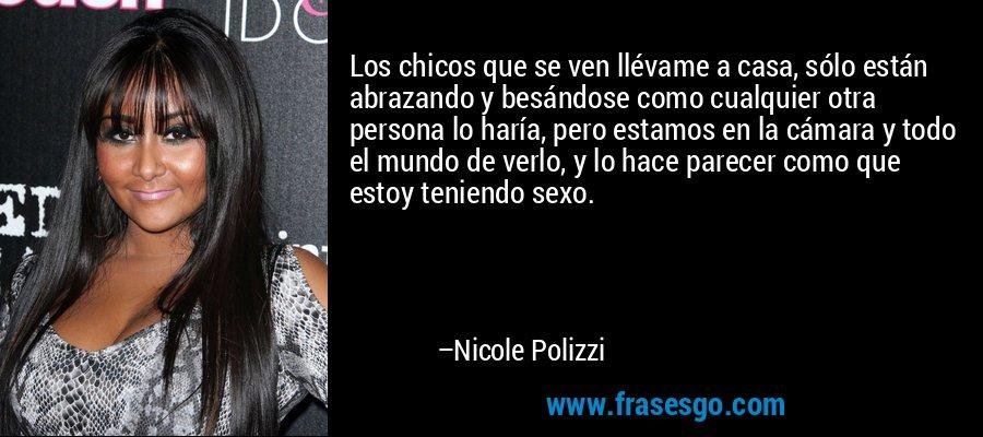 Los chicos que se ven llévame a casa, sólo están abrazando y besándose como cualquier otra persona lo haría, pero estamos en la cámara y todo el mundo de verlo, y lo hace parecer como que estoy teniendo sexo. – Nicole Polizzi
