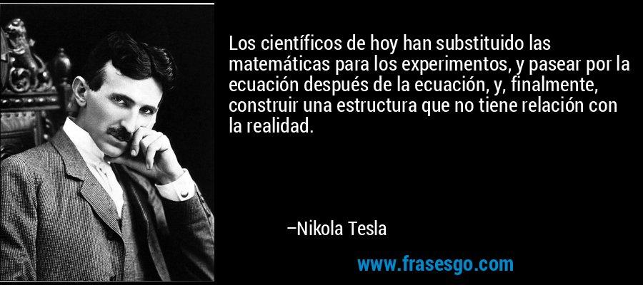 Los científicos de hoy han substituido las matemáticas para los experimentos, y pasear por la ecuación después de la ecuación, y, finalmente, construir una estructura que no tiene relación con la realidad. – Nikola Tesla