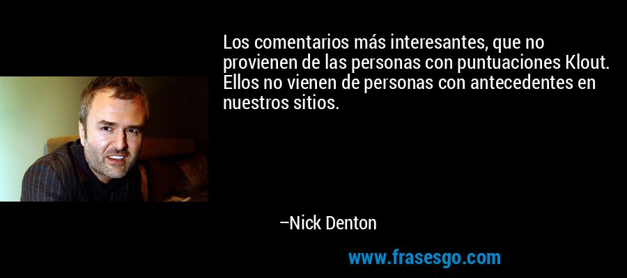 Los comentarios más interesantes, que no provienen de las personas con puntuaciones Klout. Ellos no vienen de personas con antecedentes en nuestros sitios. – Nick Denton