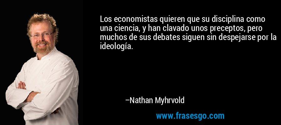 Los economistas quieren que su disciplina como una ciencia, y han clavado unos preceptos, pero muchos de sus debates siguen sin despejarse por la ideología. – Nathan Myhrvold