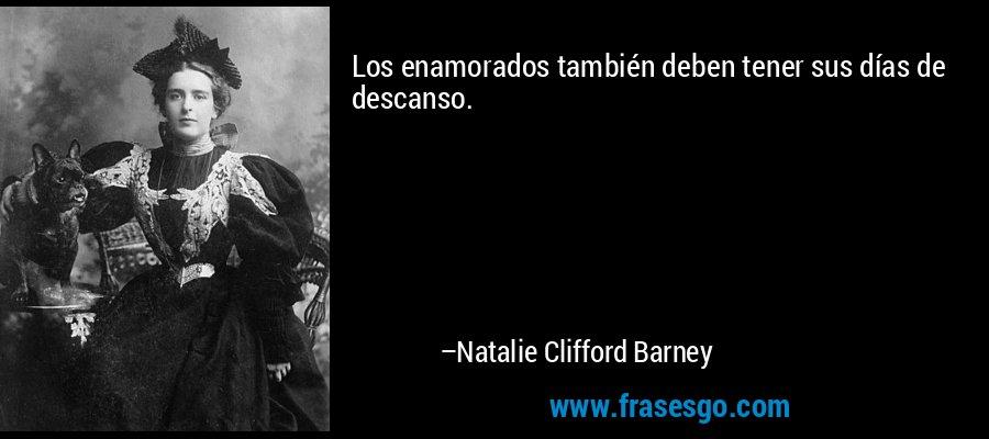 Los enamorados también deben tener sus días de descanso. – Natalie Clifford Barney