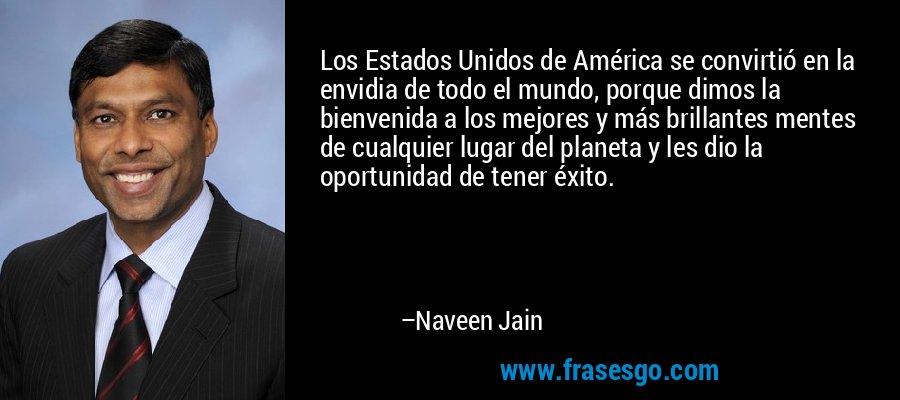 Los Estados Unidos de América se convirtió en la envidia de todo el mundo, porque dimos la bienvenida a los mejores y más brillantes mentes de cualquier lugar del planeta y les dio la oportunidad de tener éxito. – Naveen Jain