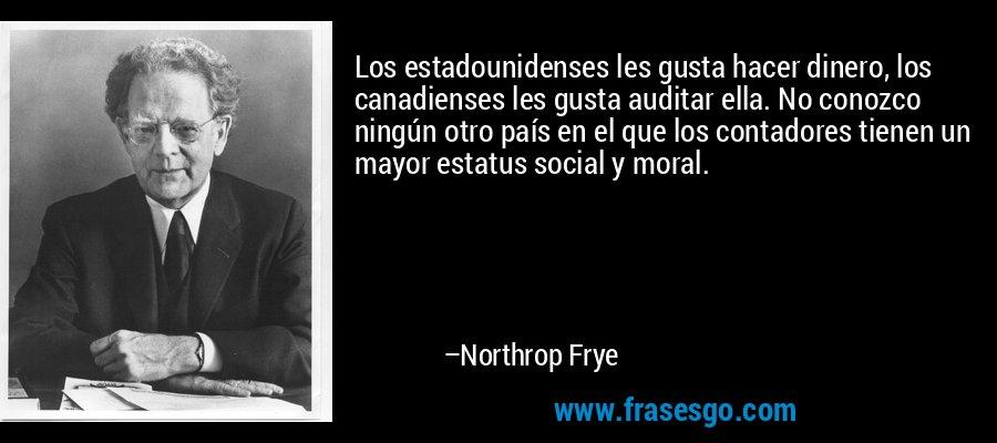 Los estadounidenses les gusta hacer dinero, los canadienses les gusta auditar ella. No conozco ningún otro país en el que los contadores tienen un mayor estatus social y moral. – Northrop Frye