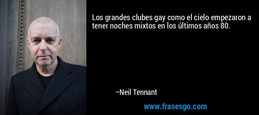 Los grandes clubes gay como el cielo empezaron a tener noches mixtos en los últimos años 80. – Neil Tennant