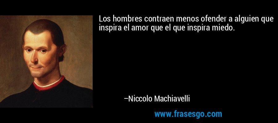 Los hombres contraen menos ofender a alguien que inspira el amor que el que inspira miedo. – Niccolo Machiavelli
