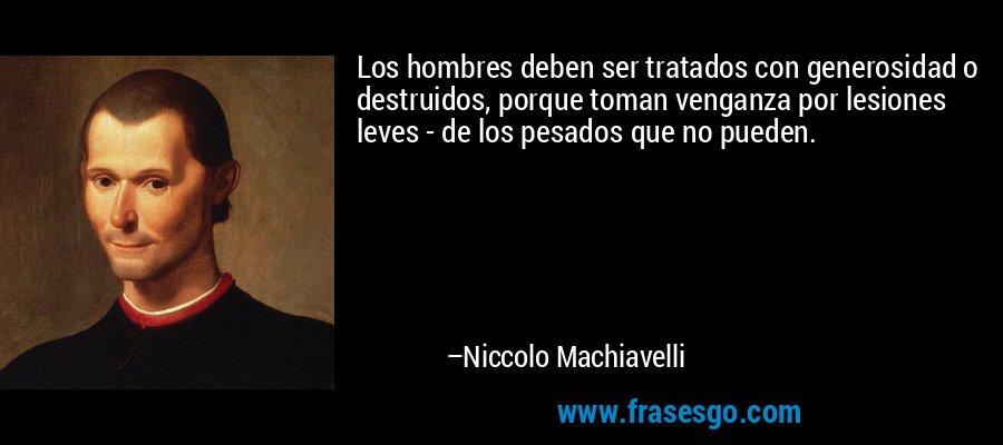 Los hombres deben ser tratados con generosidad o destruidos, porque toman venganza por lesiones leves - de los pesados que no pueden. – Niccolo Machiavelli