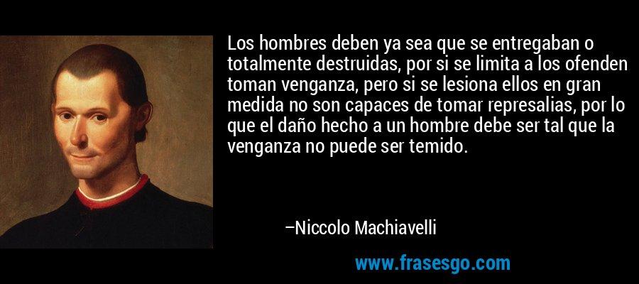 Los hombres deben ya sea que se entregaban o totalmente destruidas, por si se limita a los ofenden toman venganza, pero si se lesiona ellos en gran medida no son capaces de tomar represalias, por lo que el daño hecho a un hombre debe ser tal que la venganza no puede ser temido. – Niccolo Machiavelli