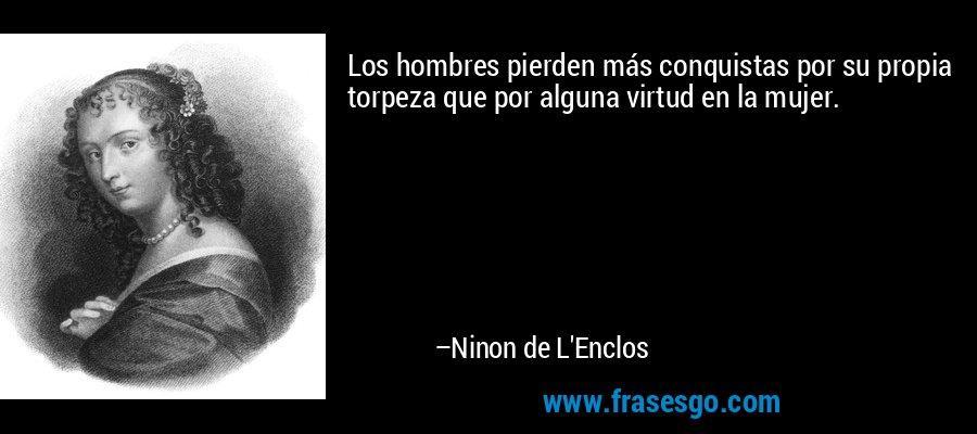 Los hombres pierden más conquistas por su propia torpeza que por alguna virtud en la mujer. – Ninon de L'Enclos