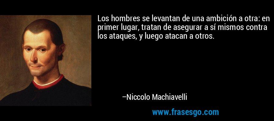 Los hombres se levantan de una ambición a otra: en primer lugar, tratan de asegurar a sí mismos contra los ataques, y luego atacan a otros. – Niccolo Machiavelli