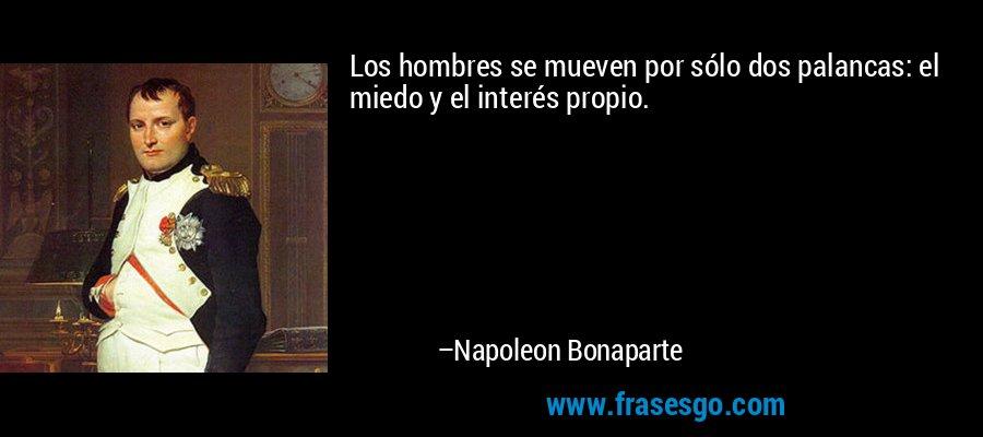 Los hombres se mueven por sólo dos palancas: el miedo y el interés propio. – Napoleon Bonaparte