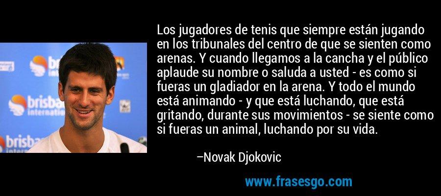 Los jugadores de tenis que siempre están jugando en los tribunales del centro de que se sienten como arenas. Y cuando llegamos a la cancha y el público aplaude su nombre o saluda a usted - es como si fueras un gladiador en la arena. Y todo el mundo está animando - y que está luchando, que está gritando, durante sus movimientos - se siente como si fueras un animal, luchando por su vida. – Novak Djokovic