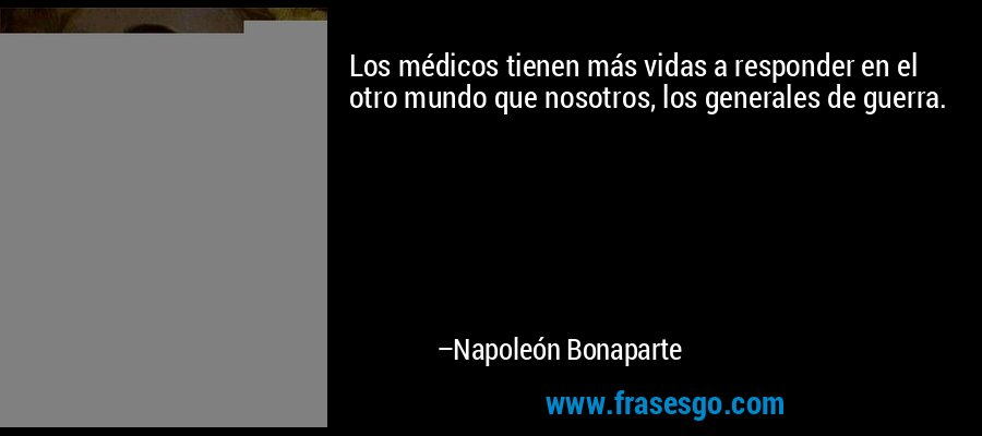 Los médicos tienen más vidas a responder en el otro mundo que nosotros, los generales de guerra. – Napoleón Bonaparte