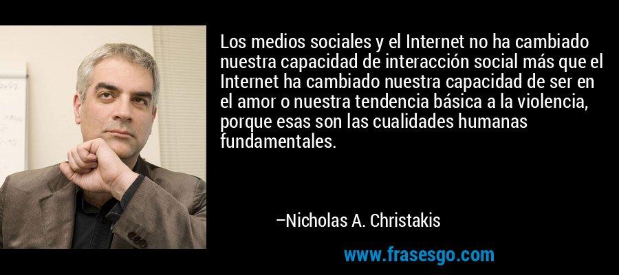 Los medios sociales y el Internet no ha cambiado nuestra capacidad de interacción social más que el Internet ha cambiado nuestra capacidad de ser en el amor o nuestra tendencia básica a la violencia, porque esas son las cualidades humanas fundamentales. – Nicholas A. Christakis