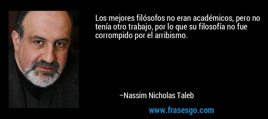 Los mejores filósofos no eran académicos, pero no tenía otro trabajo, por lo que su filosofía no fue corrompido por el arribismo. – Nassim Nicholas Taleb