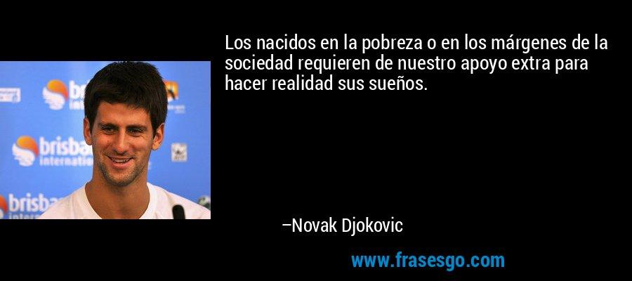 Los nacidos en la pobreza o en los márgenes de la sociedad requieren de nuestro apoyo extra para hacer realidad sus sueños. – Novak Djokovic
