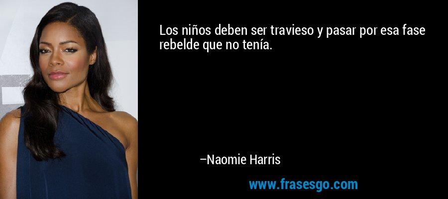 Los niños deben ser travieso y pasar por esa fase rebelde que no tenía. – Naomie Harris