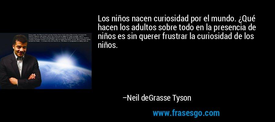 Los niños nacen curiosidad por el mundo. ¿Qué hacen los adultos sobre todo en la presencia de niños es sin querer frustrar la curiosidad de los niños. – Neil deGrasse Tyson