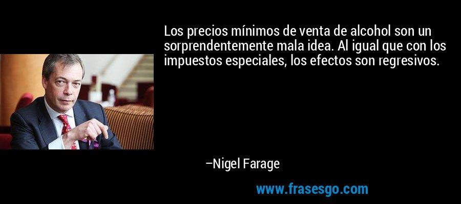Los precios mínimos de venta de alcohol son un sorprendentemente mala idea. Al igual que con los impuestos especiales, los efectos son regresivos. – Nigel Farage