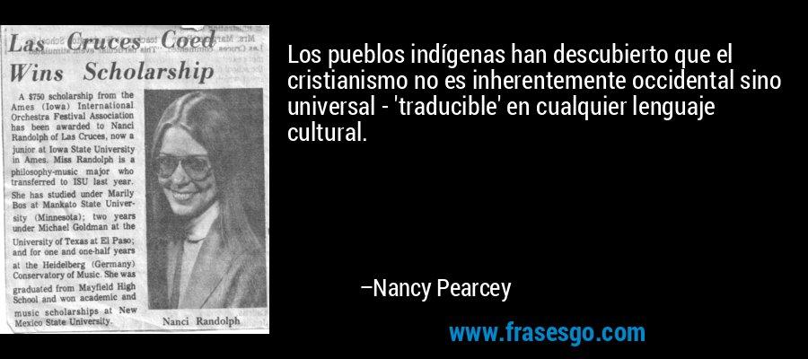 Los pueblos indígenas han descubierto que el cristianismo no es inherentemente occidental sino universal - 'traducible' en cualquier lenguaje cultural. – Nancy Pearcey