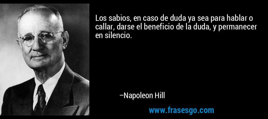 Los sabios, en caso de duda ya sea para hablar o callar, darse el beneficio de la duda, y permanecer en silencio. – Napoleon Hill