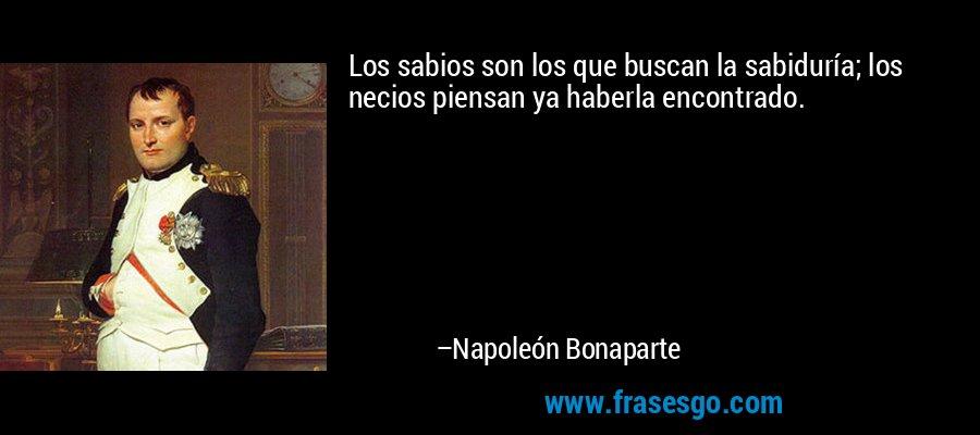 Los sabios son los que buscan la sabiduría; los necios piensan ya haberla encontrado. – Napoleón Bonaparte