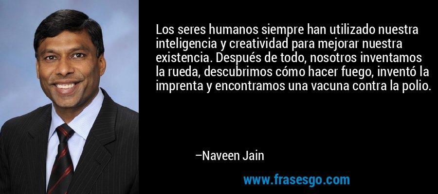 Los seres humanos siempre han utilizado nuestra inteligencia y creatividad para mejorar nuestra existencia. Después de todo, nosotros inventamos la rueda, descubrimos cómo hacer fuego, inventó la imprenta y encontramos una vacuna contra la polio. – Naveen Jain