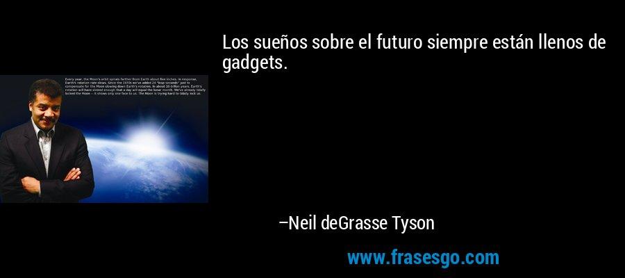 Los sueños sobre el futuro siempre están llenos de gadgets. – Neil deGrasse Tyson