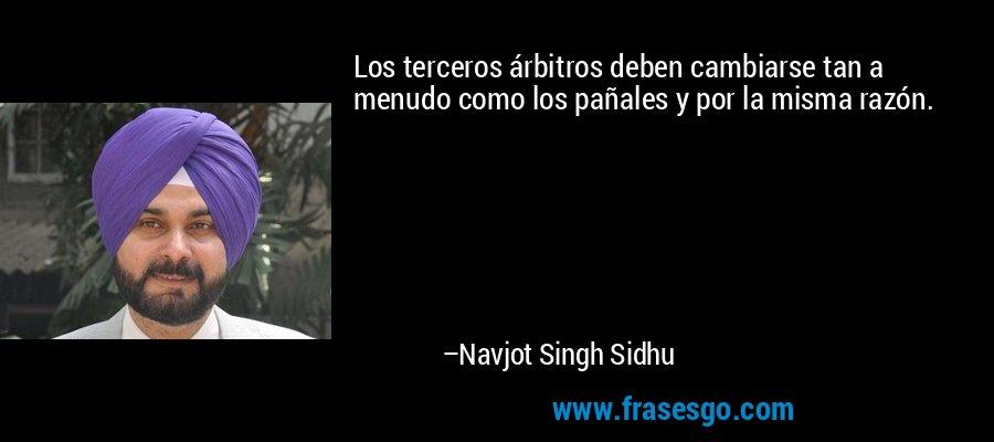 Los terceros árbitros deben cambiarse tan a menudo como los pañales y por la misma razón. – Navjot Singh Sidhu