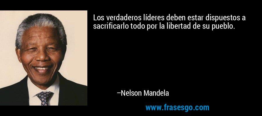 Los verdaderos líderes deben estar dispuestos a sacrificarlo todo por la libertad de su pueblo. – Nelson Mandela
